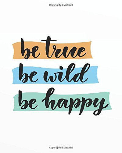 "Read Online Be true be wild be happy: Motivational Positive Inspirational Quote Bullet Journal Dot Grid Notebook (8"" x 10"") (Motivational Positive Notebooks Bullet Journal series) (Volume 19) pdf epub"