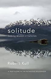Solitude: Seeking Wisdom in Extremes - A Year Alone in the Patagonia Wilderness