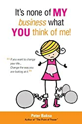 It's None of My Business What You Think of Me: If You Want to Change Your Life...Change the Way You Are Looking at It by Peter Baksa (2011-01-31)