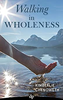 Walking in Wholeness: Women Reclaiming Authentic Passion, Purpose, and Power (English Edition) por [Chenoweth,Kimberlie]