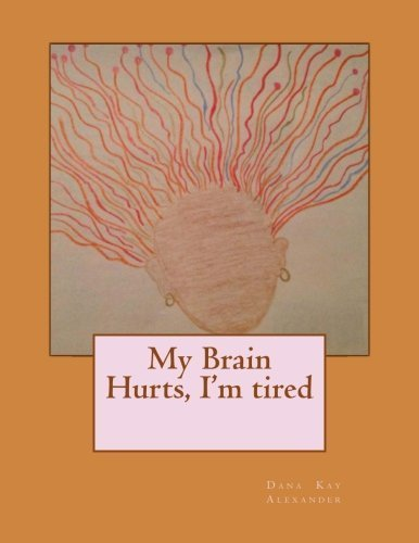 My Brain hurts, I'm tired by Dana Kay Alexander (2013-11-24)