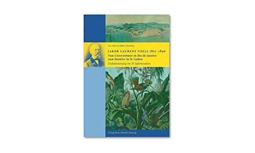 Jakob Laurenz Gsell 1815-1896: vom Unternehmer in Rio de Janeiro zum Bankier in St. Gallen - Globalisierung im 19. Jahrhundert