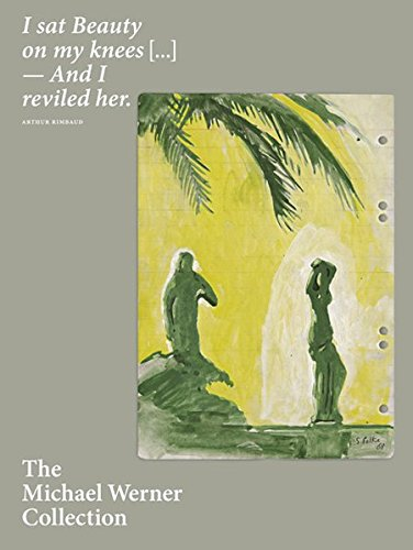 The Michael Werner Collection: I Sat Beauty on My Knees...And I Reviled Her