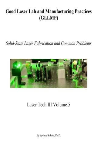 Good Laser Lab and Manufacturing Practices (GLLMP): Solid-State Laser Fabrication and Common Problems (Laser Tech III) (Volume 5)