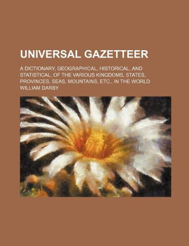 Read Online Universal gazetteer; a dictionary, geographical, historical, and statistical, of the various kingdoms, states, provinces, seas, mountains, etc., in the world ebook