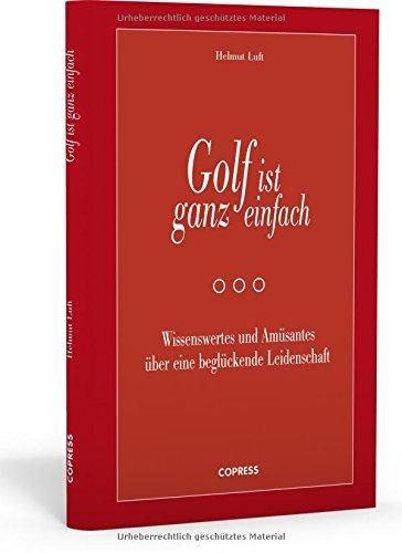 Golf ist ganz einfach: Wissenswertes und Amüsantes über eine beglückende Leidenschaft