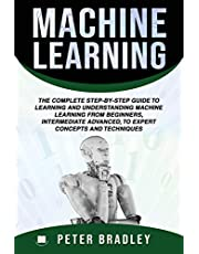 Machine Learning :The Complete Step-By-Step Guide To Learning and Understanding Machine Learning From Beginners, Intermediate Advanced, To Expert Concepts and Techniques