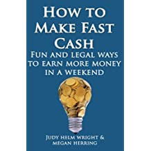 How To Make Fast Cash: Fun and Legal Ways To Earn More Money In A Weekend (Welcome Abundance) (Volume 1)