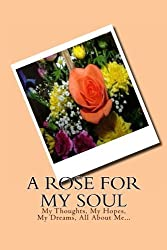 A Rose For My Soul: My Thoughts, My Hopes, My Dreams, All About Me... by Monna Ellithorpe (2013-09-09)