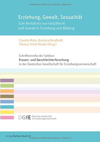 Erziehung, Gewalt, Sexualität: Zum Verhältnis von Geschlecht und Gewalt in Erziehung und Bildung (Schriftenreihe der Sektion Frauen- und ... für ... ... für Erziehungswissenschaft (DGfE))