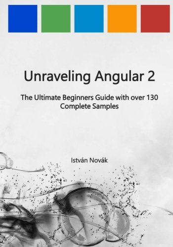Unraveling Angular 2: The Ultimate Beginners Guide with over 130 Complete Samples (Unraveling Series) (Volume 8) pdf