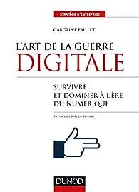 L'art de la guerre digitale - Survivre et dominer à l'ère du numérique par Caroline Faillet