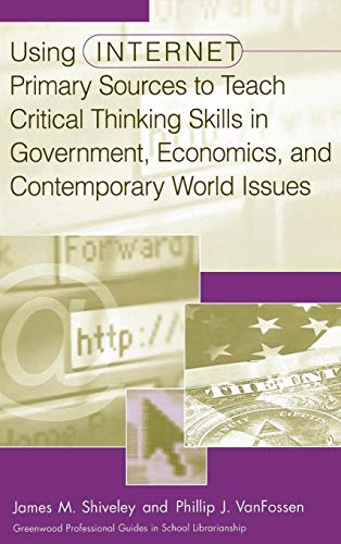 Using Internet Primary Sources to Teach Critical Thinking Skills in Government, Economics, and Contemporary World Issues (Greenwood Professional Guides in School Librarianship,)