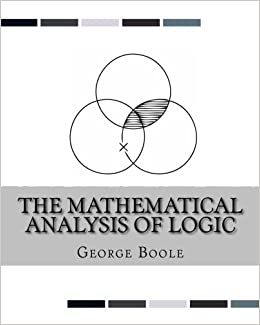 the mathematical analysis of logic being an essay towards a  the mathematical analysis of logic being an essay towards a calculus of deductive reasoning george boole 9781537082837 amazon com books