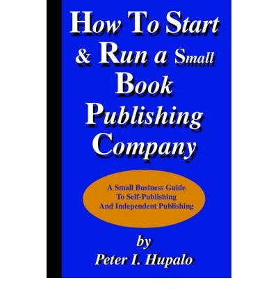 [(How to Start and Run a Small Book Publishing Company )] [Author: Peter I Hupalo] [Aug-2002]