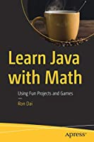 Learn Java with Math: Using Fun Projects and Games Front Cover