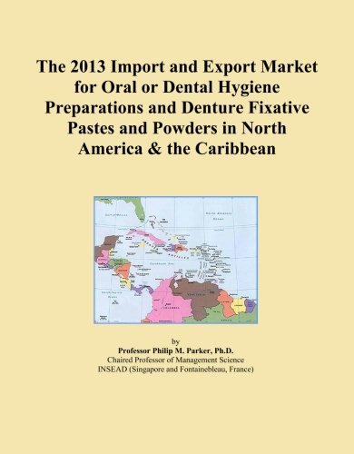 The 2013 Import and Export Market for Oral or Dental Hygiene Preparations and Denture Fixative Pastes and Powders in North America & the Caribbean
