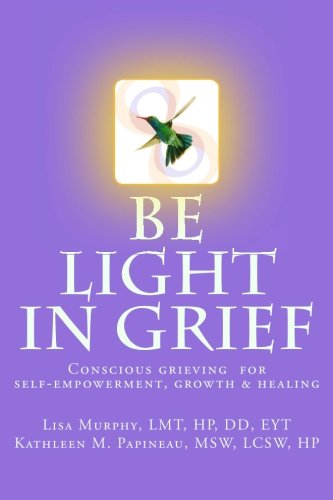 Be Light in Grief: Conscious grieving for self-empowerment, growth & healing