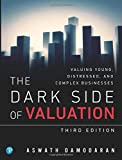 Dark Side of Valuation, The: Valuing Young, Distressed, and Complex Businesses: Valuing Young, Distressed, and Complex Businesses