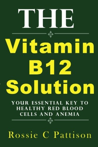 (The Vitamin B12 Solution: Your Essential Key To Healthy Red Blood Cells And Anemia (Nutrition And Health) (Volume 2))