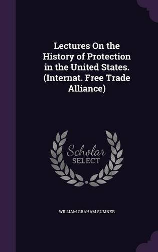 Lectures on the History of Protection in the United States. (Internat. Free Trade Alliance) ebook