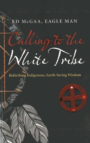 Calling to the White Tribe: Rebirthing Indigenous, Earth-Saving Wisdom by Ed Eagle Man McGaa, Mr (2013) Paperback