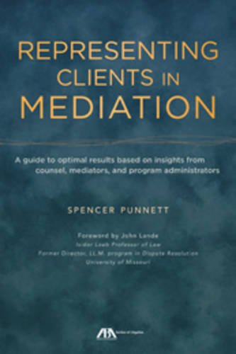 Representing Clients in Mediation: A guide to optimal results based on insights from counsel, mediators, and program adm