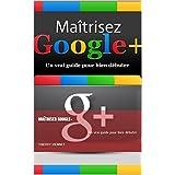 Maîtriser Google+: Un vrai guide pour bien débuter (French Edition)