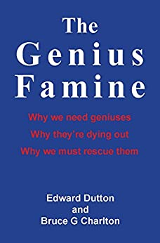 The Genius Famine: Why we need geniuses, why they're dying out, and why we must rescue them by [Dutton, Edward, Charlton, Bruce]
