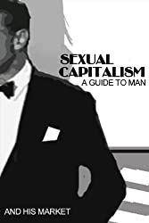 Sexual Capitalism: A Guide to Man & His Market.