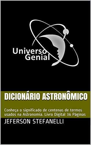 Dicionário Astronômico: Conheça o significado de centenas de termos usados na Astronomia. Livro Digital 36 Páginas (universogenial01)