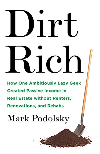 Dirt Rich: How One Ambitiously Lazy Geek Created Passive Income in Real Estate Without Renters,  Renovations, and Rehabs by [Podolsky, Mark]