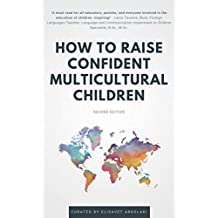 How to Raise Confident Multicultural Children: Ideas and practical advice from diverse professionals for even greater success raising happy mixed heritage kids