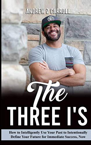 The Three I's: How to Intelligently Use Your Past to Intentionally Define Your Future for Immediate Success Now!