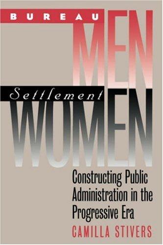 Bureau Men, Settlement Women: Constructing Public Administration in the Progressive Era (Studies in Government and Public Policy)