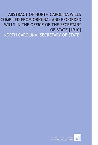 Abstract of North Carolina Wills Compiled From Original and Recorded Wills in the Office of the Secretary of State [1910] (State Of North Carolina Secretary Of State)