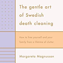 The Gentle Art of Swedish Death Cleaning: How to free yourself and your family from a lifetime of clutter Audiobook by Margareta Magnusson Narrated by Juliet Stevenson