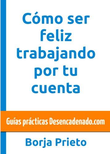 Descargar Libro Cómo Ser Feliz Trabajando Por Tu Cuenta Borja Prieto