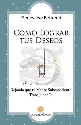Cómo Lograr tus Deseos   : Dejando que tu Mente Subconsciente  Trabaje por Ti (Spanish Edition)