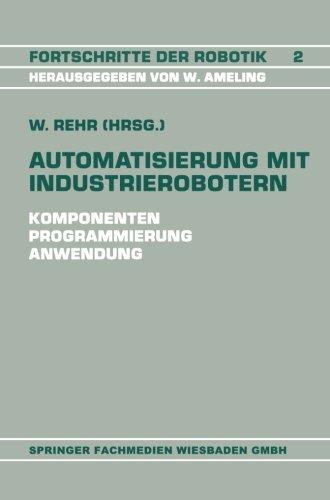 Automatisierung mit Industrierobotern: Komponenten, Programmierung, Anwendung. Referate der Fachtagung Automatisierung mit Industrierobotern (Fortschritte der Robotik) (German Edition)