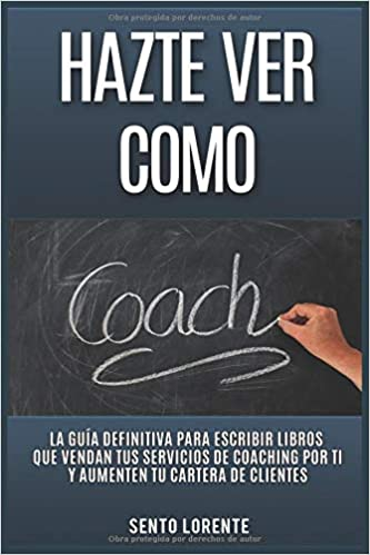 Amazon.com: Hazte Ver Como Coach: La Guía Definitiva para Escribir Libros que Vendan tus Servicios de Coaching por Ti y Aumenten tu Cartera de Clientes ...