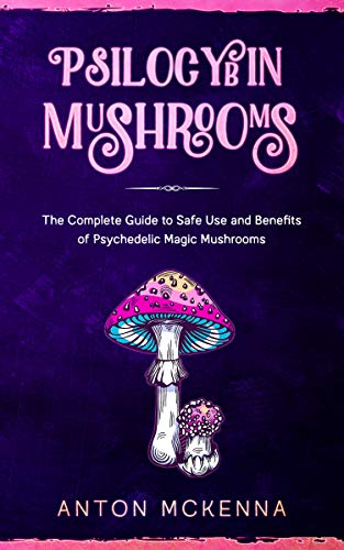 Psilocybin Mushrooms: The Complete Guide to Safe Use and Benefits of Psychedelic Magic Mushrooms
