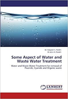 Some Aspect of Water and Waste Water Treatment: Water and Waste Water Treatment for removal of Fluoride, Cyanide and Organic waste