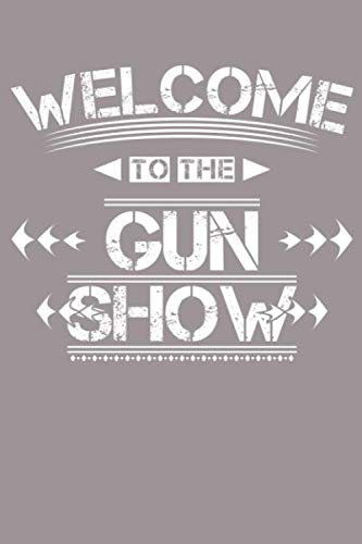 Welcome to the Gun Show: A 6x9 Inch Softcover Journal Notebook with 120 Blank Lined Pages and a funny Gun Cover Slogan
