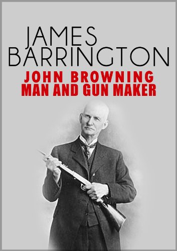 John Browning: Man and Gunmaker
