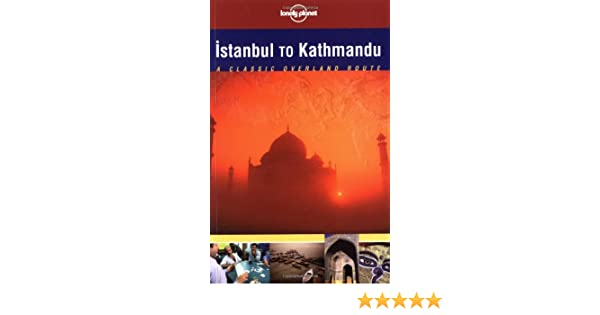 lonely planet istanbul to kathmandu 1st ed a classic overland route