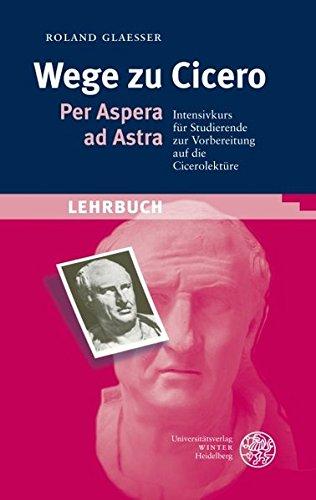 Wege zu Cicero: Per Aspera ad Astra. Intensivkurs für Studierende zur Vorbereitung auf die Cicerolektüre (Sprachwissenschaftliche Studienbücher)