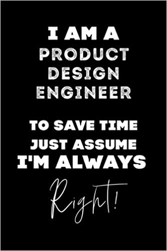 I Am A Product Design Engineer To Save Time Just Assume I M Always Right Lined Job Journal 120 Pages 6x9 Soft Cover Matte Finish Funny Job Notebook Funny Gift Publishing Engineer Job