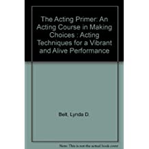 The Acting Primer: An Acting Course in Making Choices : Acting Techniques for a Vibrant and Alive Performance
