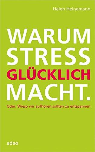 Warum Stress glücklich macht: Oder: Wieso wir aufhören sollten zu entspannen.